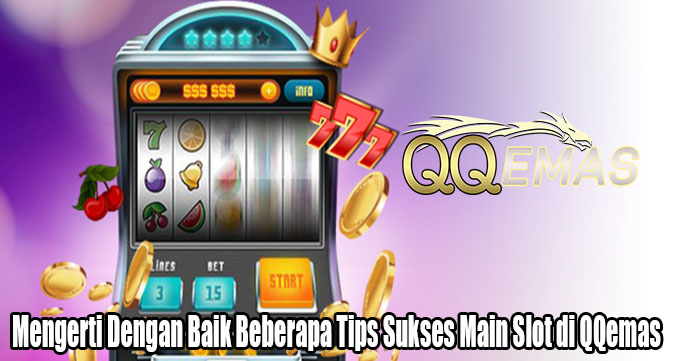 Mengerti Dengan Baik Beberapa Tips Sukses Main Slot di QQemas